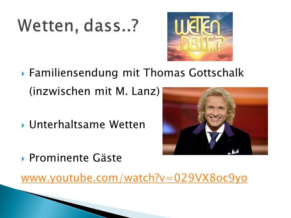 Wetten, dass.. Familiensendung mit Thomas Gottschalk (inzwischen mit M. Lanz) Unterhaltsame Wetten.
