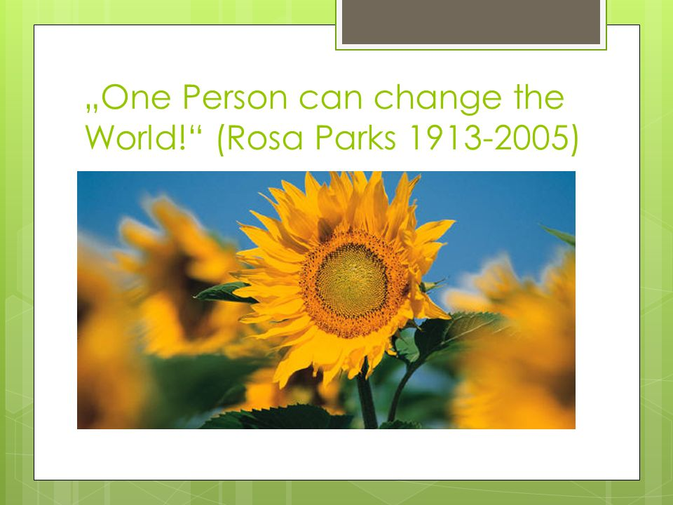 """One Person can change the World! (Rosa Parks 1913-2005)"