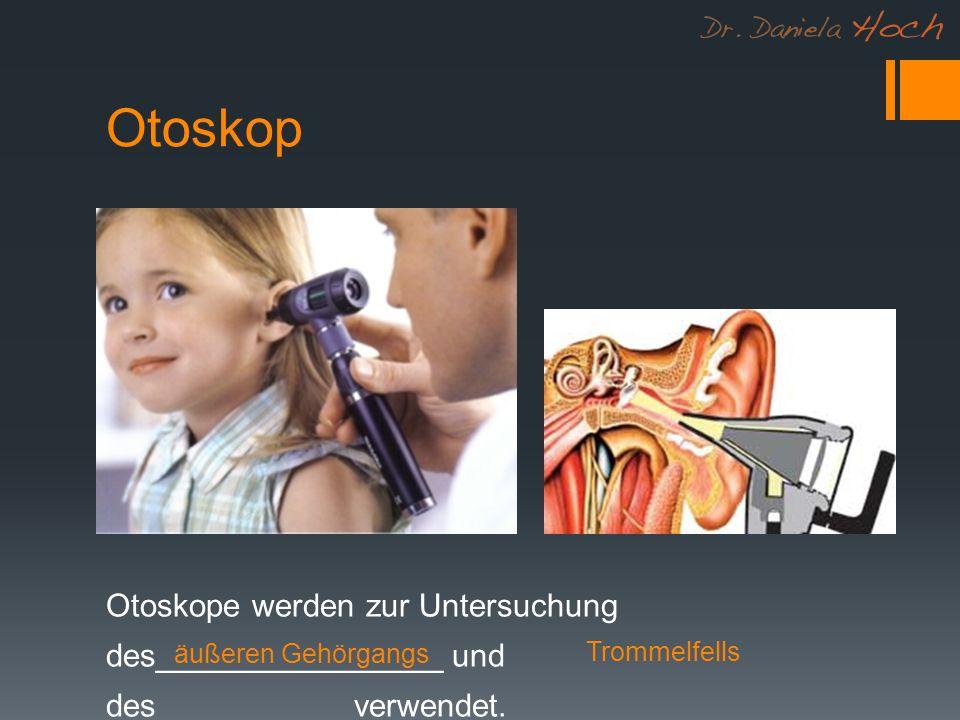 Otoskop Otoskope werden zur Untersuchung des________________ und des___________verwendet. äußeren Gehörgangs.
