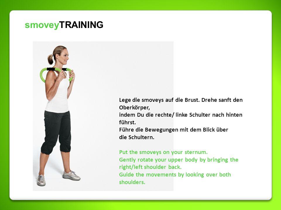 smoveyTRAINING Lege die smoveys auf die Brust. Drehe sanft den Oberkörper, indem Du die rechte/ linke Schulter nach hinten führst.