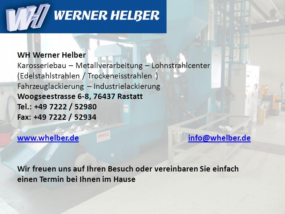 WH Werner Helber Karosseriebau – Metallverarbeitung – Lohnstrahlcenter (Edelstahlstrahlen / Trockeneisstrahlen ) Fahrzeuglackierung – Industrielackierung Woogseestrasse 6-8, 76437 Rastatt Tel.: +49 7222 / 52980 Fax: +49 7222 / 52934 www.whelber.de info@whelber.de Wir freuen uns auf Ihren Besuch oder vereinbaren Sie einfach einen Termin bei Ihnen im Hause