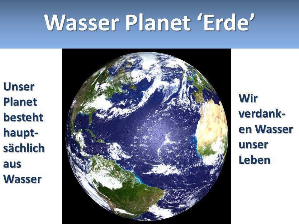 Wasser Planet 'Erde' Unser Planet besteht haupt-sächlich aus Wasser