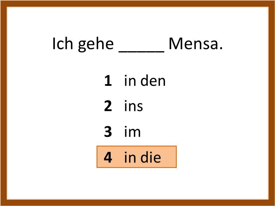 Ich gehe _____ Mensa. 1 in den 2 ins 3 im 4 in die