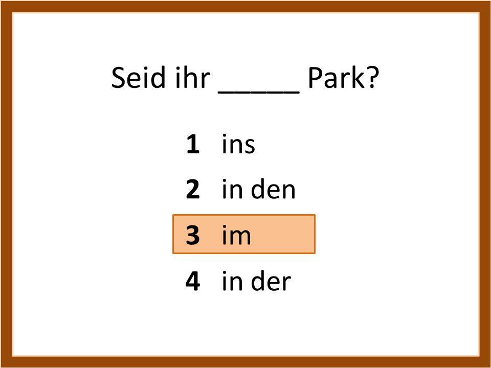 Seid ihr _____ Park 1 ins 2 in den 3 im 4 in der