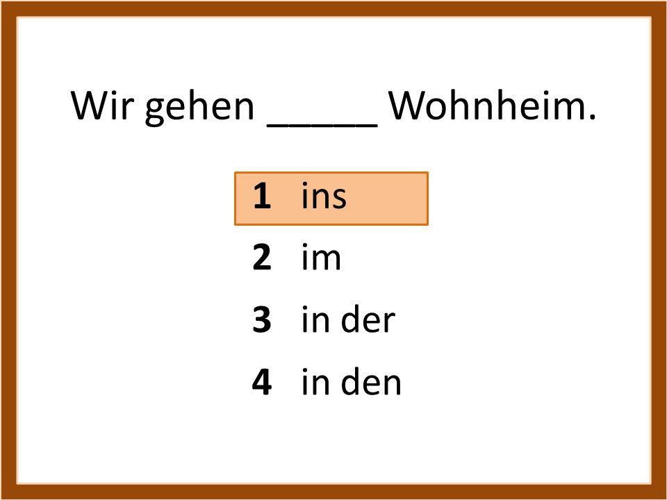 Wir gehen _____ Wohnheim.