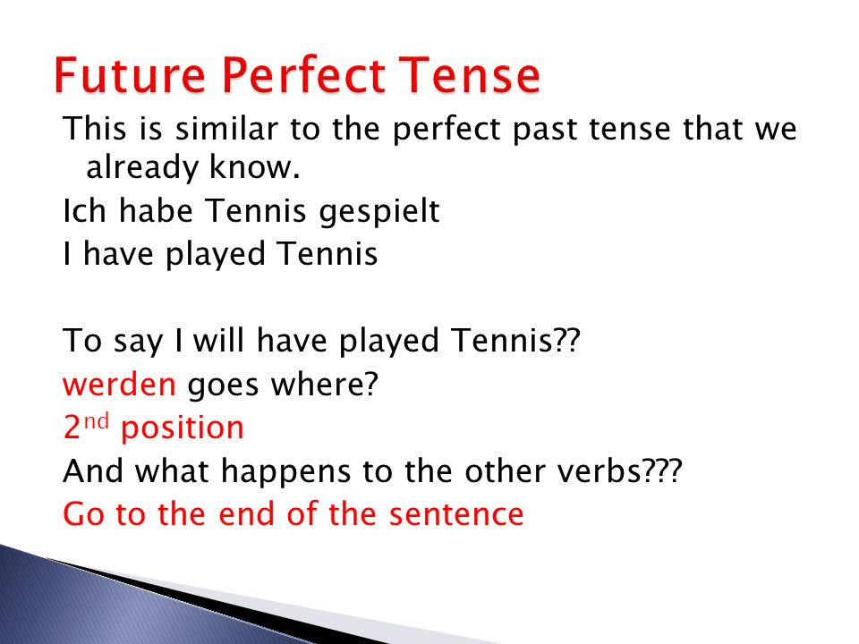 Future Perfect Tense This is similar to the perfect past tense that we already know. Ich habe Tennis gespielt.