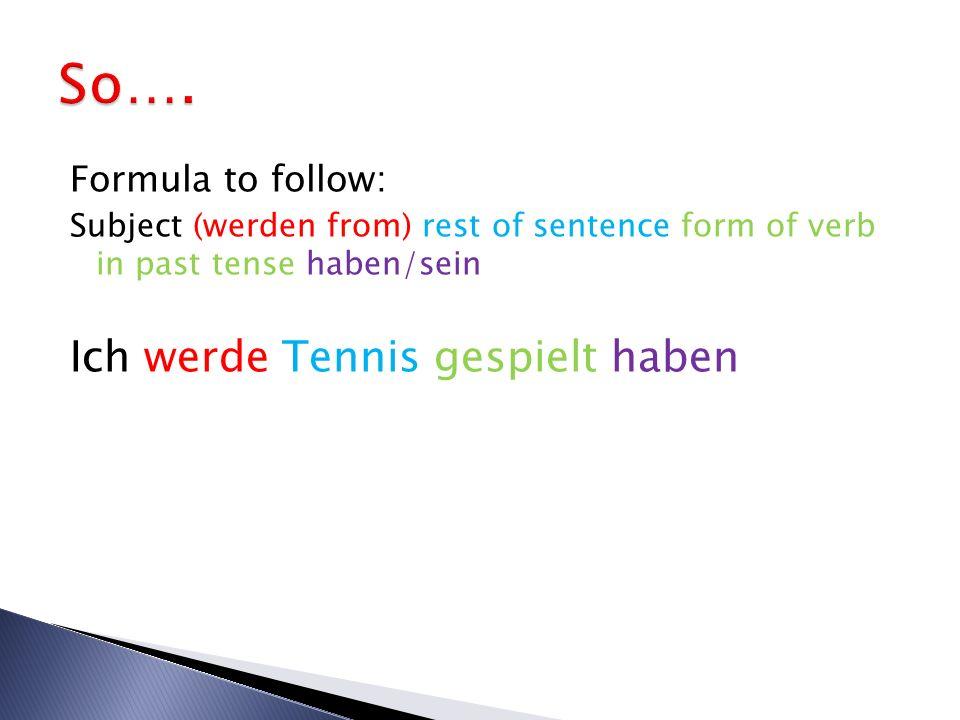 So…. Ich werde Tennis gespielt haben Formula to follow: