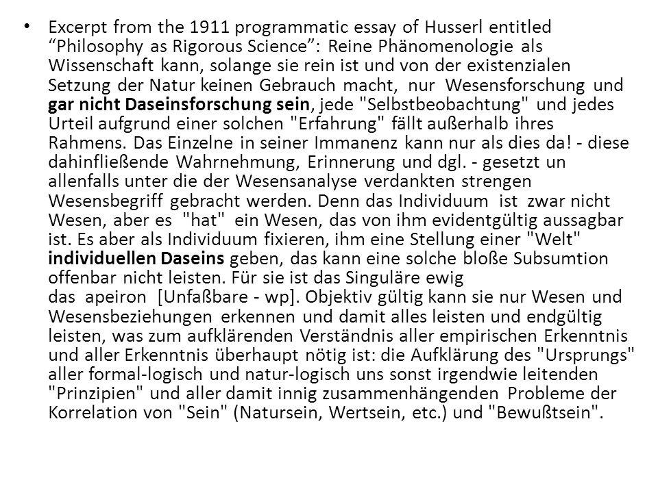 Excerpt from the 1911 programmatic essay of Husserl entitled Philosophy as Rigorous Science : Reine Phänomenologie als Wissenschaft kann, solange sie rein ist und von der existenzialen Setzung der Natur keinen Gebrauch macht, nur Wesensforschung und gar nicht Daseinsforschung sein, jede Selbstbeobachtung und jedes Urteil aufgrund einer solchen Erfahrung fällt außerhalb ihres Rahmens.