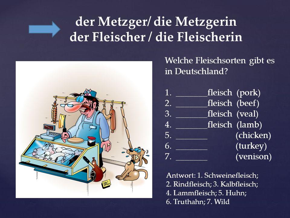 der Metzger/ die Metzgerin der Fleischer / die Fleischerin