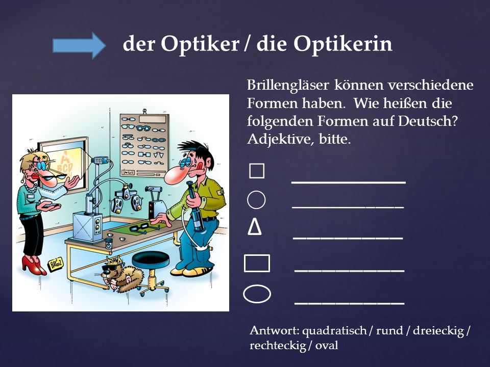der Optiker / die Optikerin
