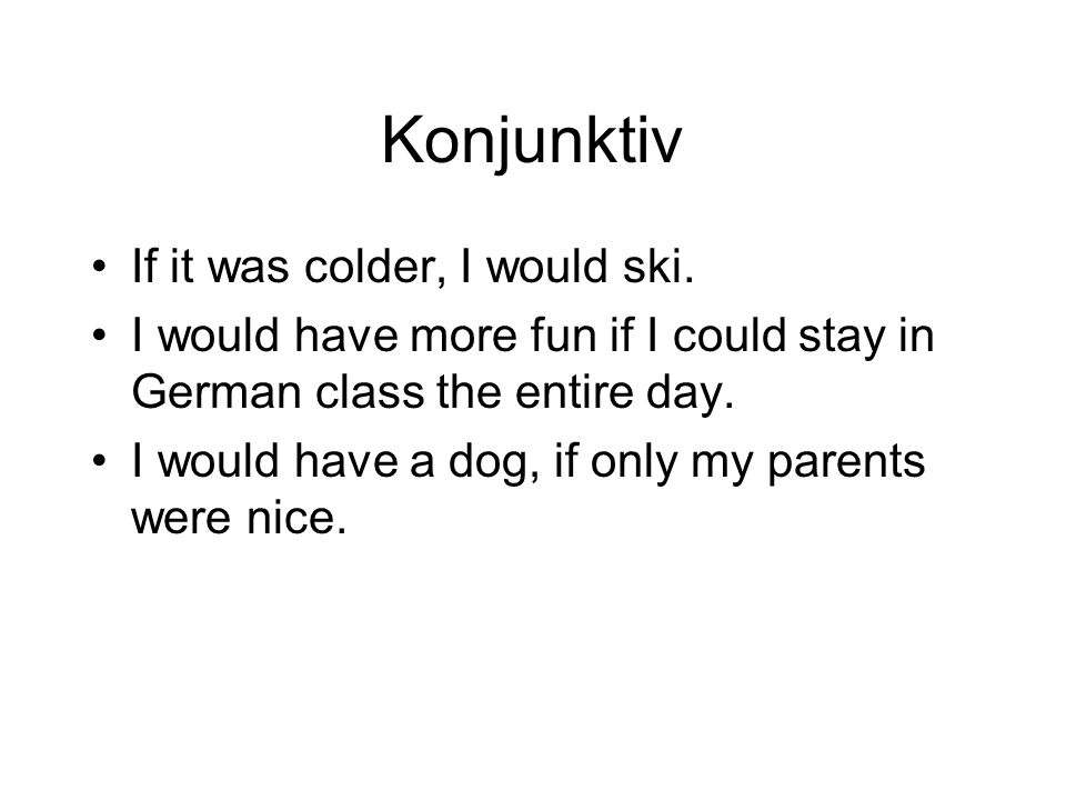 Konjunktiv If it was colder, I would ski.