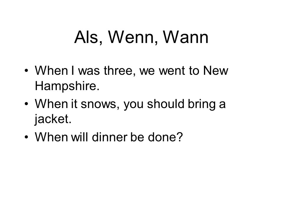 Als, Wenn, Wann When I was three, we went to New Hampshire.