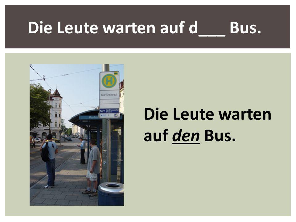 Die Leute warten auf d___ Bus.