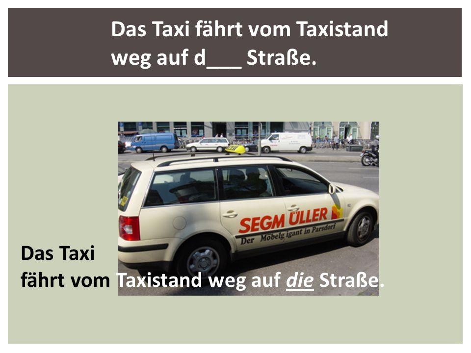 Das Taxi fährt vom Taxistand weg auf d___ Straße.