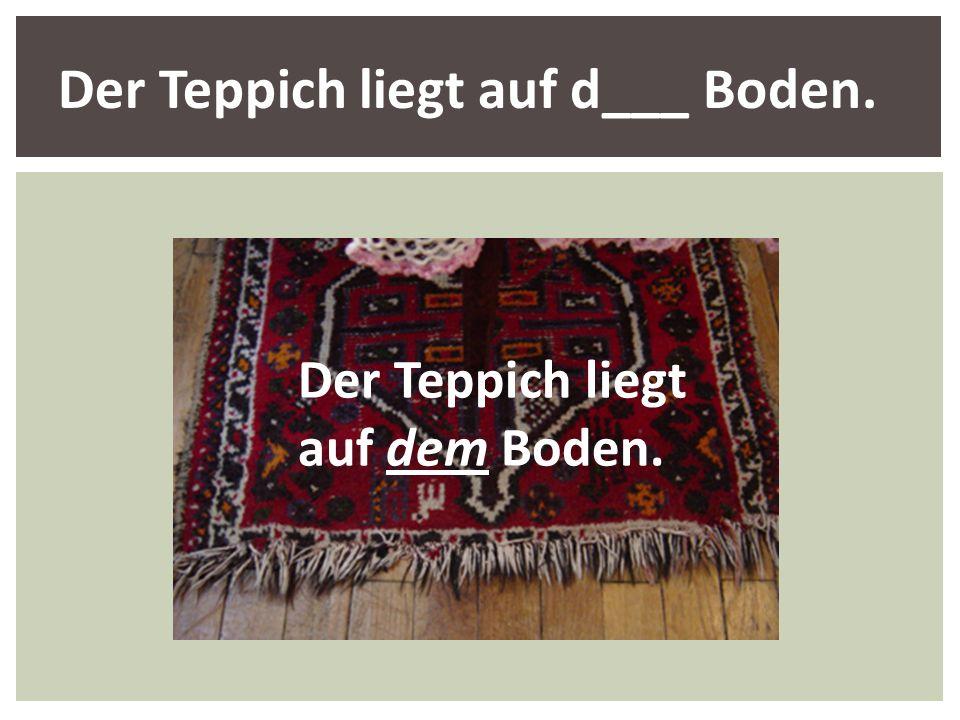 Der Teppich liegt auf d___ Boden.