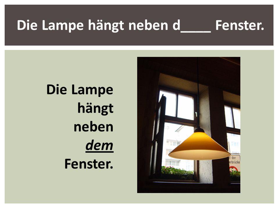 Die Lampe hängt neben d____ Fenster.