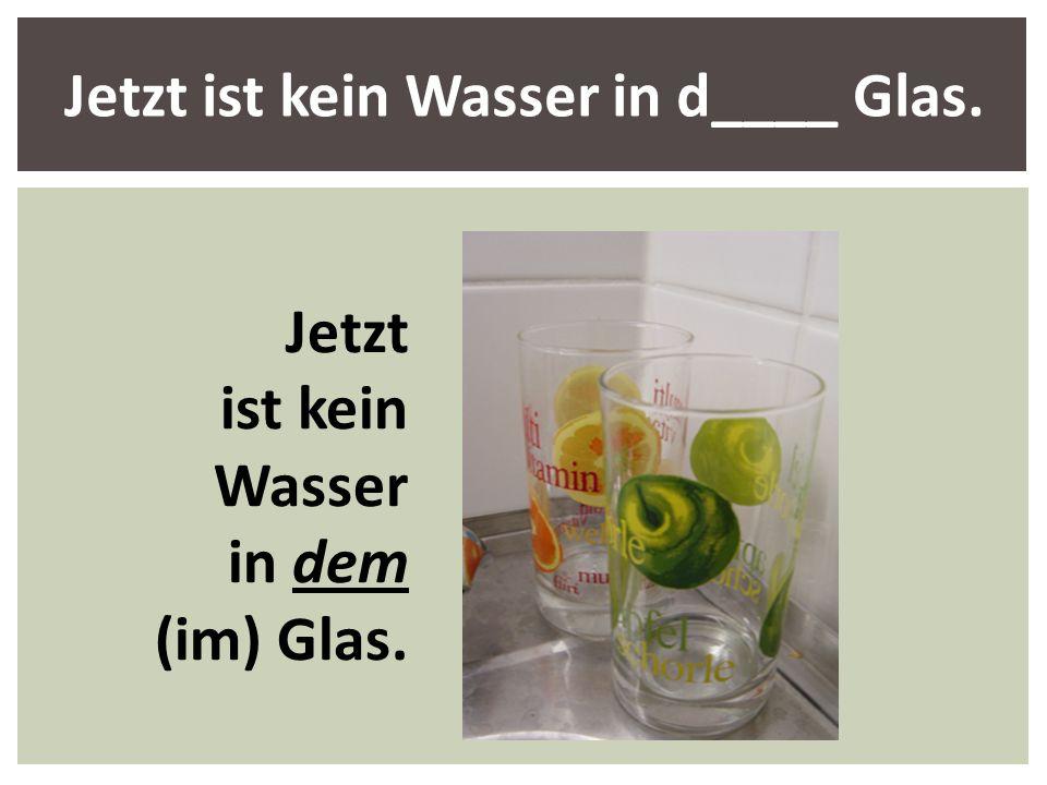 Jetzt ist kein Wasser in d____ Glas.