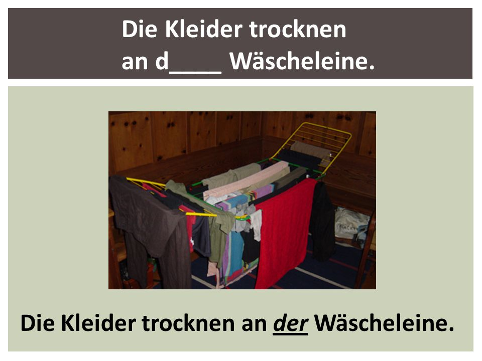 Die Kleider trocknen an d____ Wäscheleine.