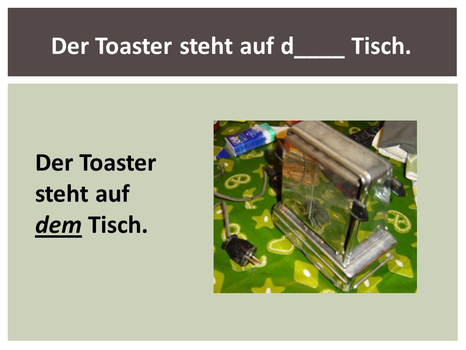 Der Toaster steht auf d____ Tisch.
