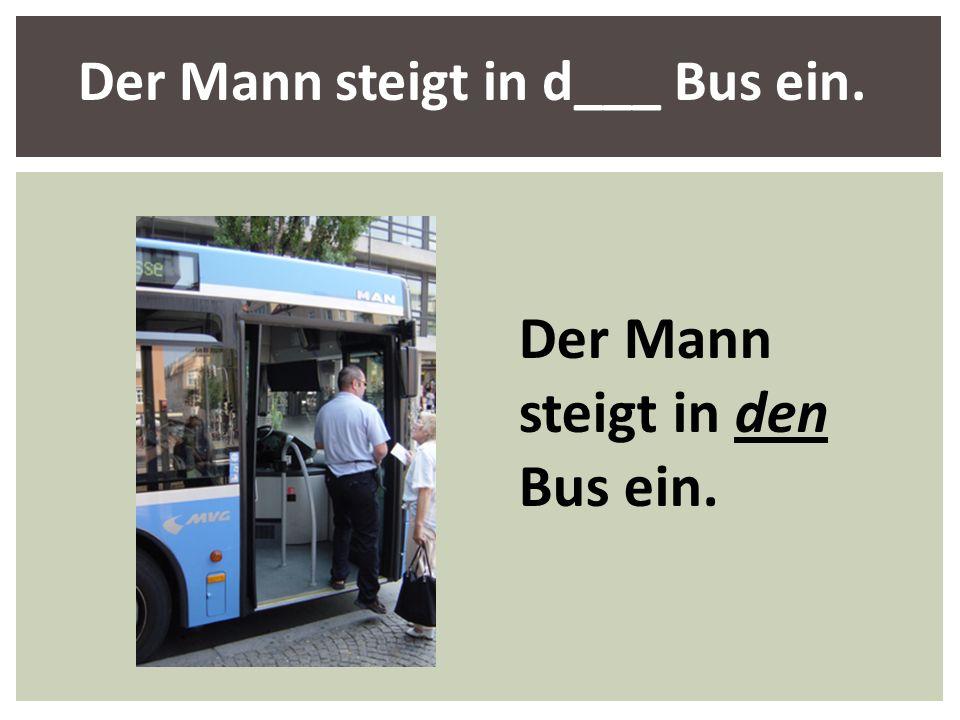Der Mann steigt in d___ Bus ein.