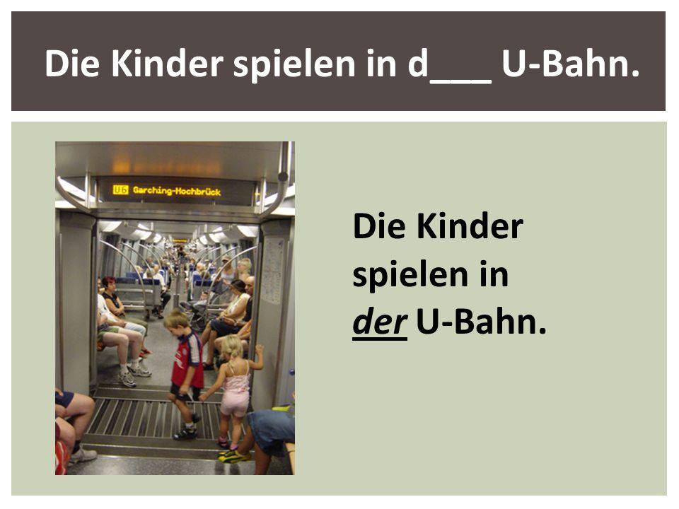 Die Kinder spielen in d___ U-Bahn.