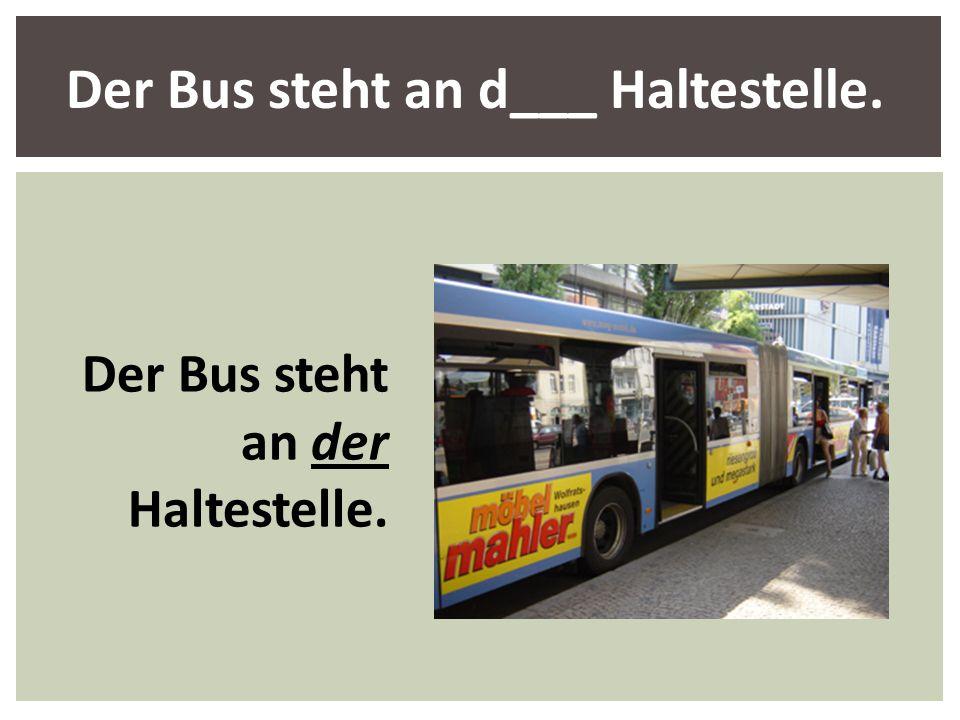 Der Bus steht an d___ Haltestelle.