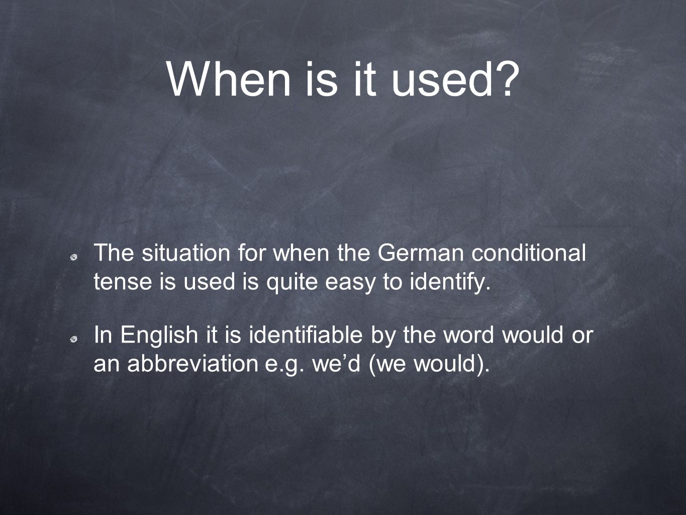 When is it used The situation for when the German conditional tense is used is quite easy to identify.