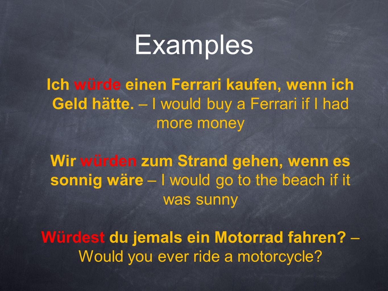 Examples Ich würde einen Ferrari kaufen, wenn ich Geld hätte. – I would buy a Ferrari if I had more money.