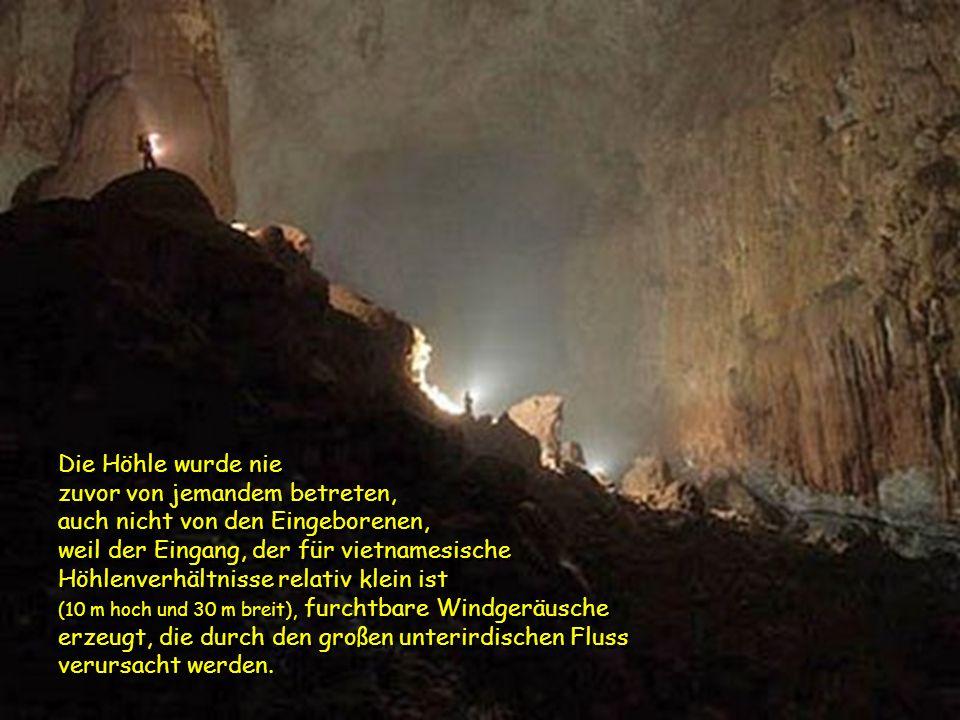 Die Höhle wurde nie zuvor von jemandem betreten, auch nicht von den Eingeborenen, weil der Eingang, der für vietnamesische Höhlenverhältnisse relativ klein ist (10 m hoch und 30 m breit), furchtbare Windgeräusche erzeugt, die durch den großen unterirdischen Fluss verursacht werden.