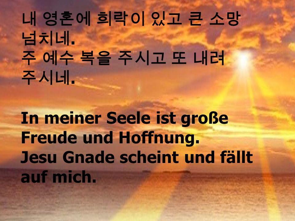 내 영혼에 희락이 있고 큰 소망 넘치네. 주 예수 복을 주시고 또 내려 주시네. In meiner Seele ist große Freude und Hoffnung.