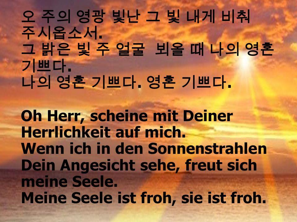 오 주의 영광 빛난 그 빛 내게 비춰 주시옵소서. 그 밝은 빛 주 얼굴 뵈올 때 나의 영혼 기쁘다. 나의 영혼 기쁘다. 영혼 기쁘다. Oh Herr, scheine mit Deiner Herrlichkeit auf mich.