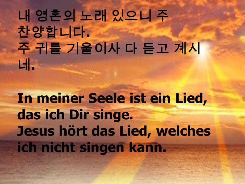 내 영혼의 노래 있으니 주 찬양합니다. 주 귀를 기울이사 다 듣고 계시. 네. In meiner Seele ist ein Lied, das ich Dir singe.