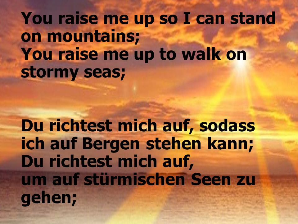 You raise me up so I can stand on mountains;