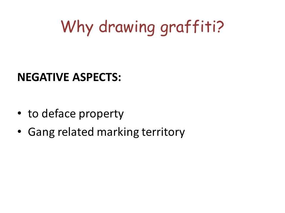 Why drawing graffiti NEGATIVE ASPECTS: to deface property