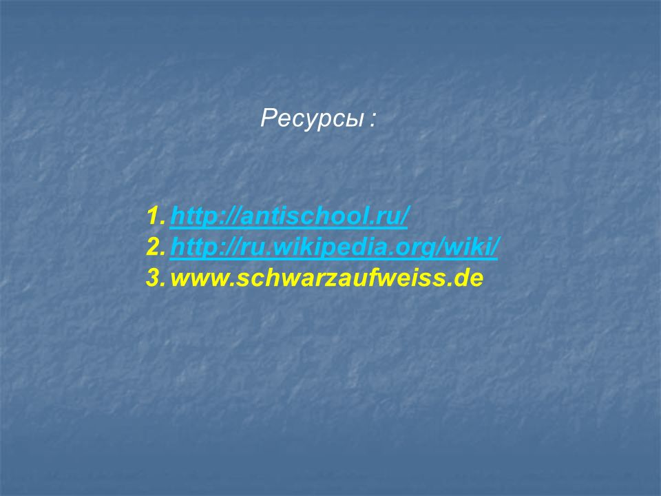 Ресурсы : http://antischool.ru/ http://ru.wikipedia.org/wiki/ www.schwarzaufweiss.de