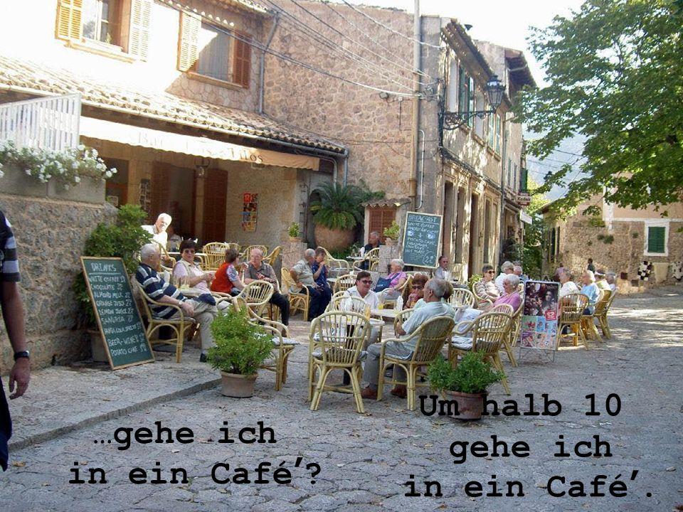 Um halb 10 gehe ich in ein Café'. …gehe ich in ein Café'