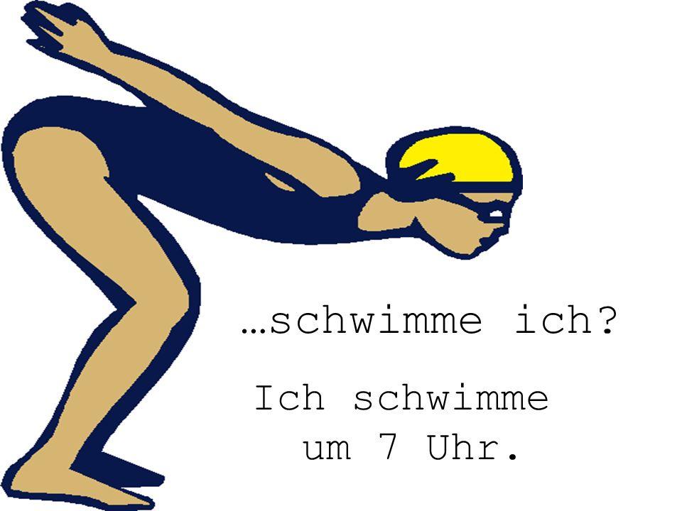 schwimme ich …schwimme ich Ich schwimme um 7 Uhr.