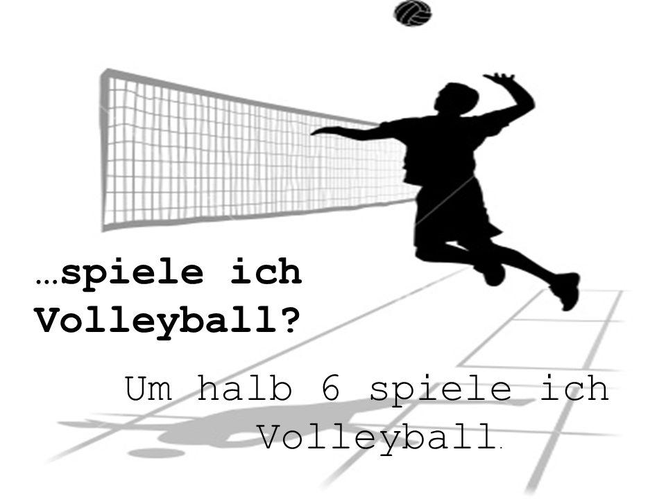 …spiele ich Volleyball Um halb 6 spiele ich Volleyball.