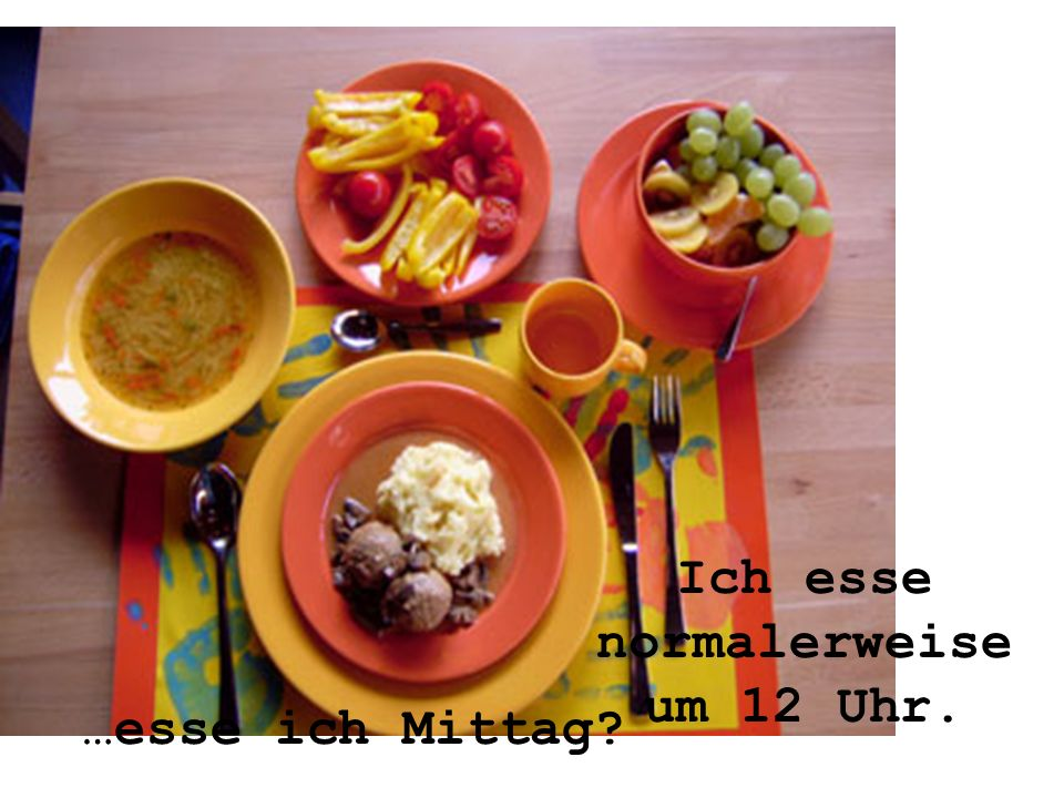 Ich esse normalerweise um 12 Uhr. …esse ich Mittag
