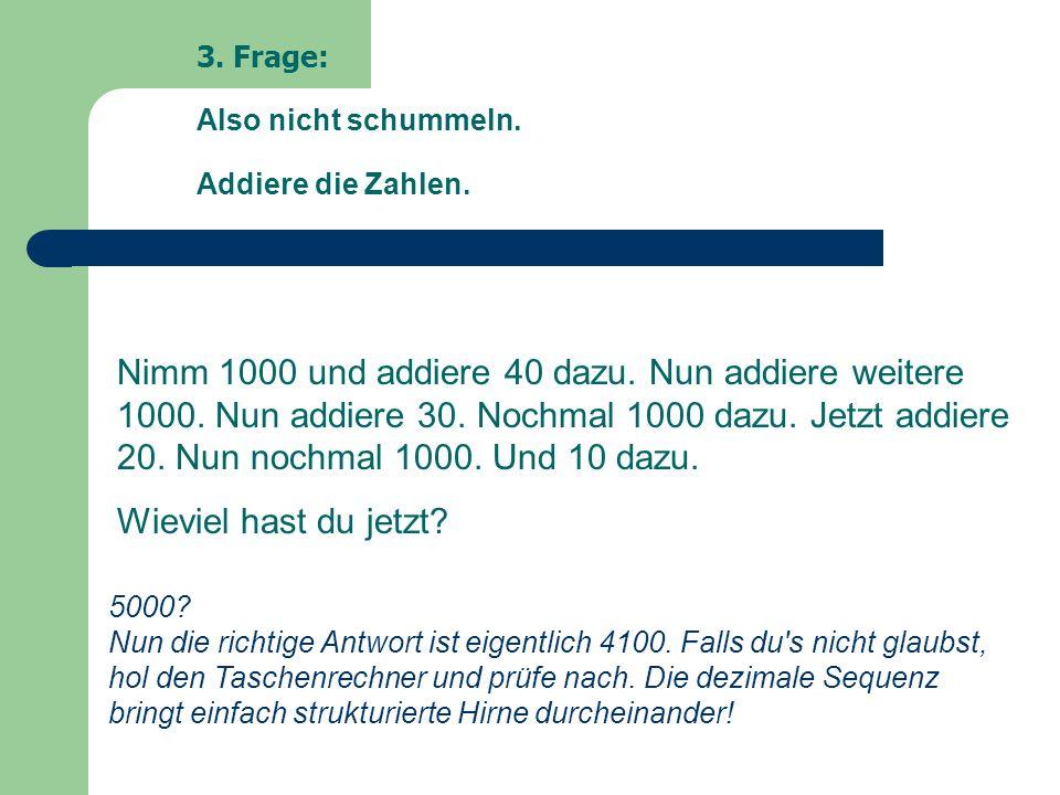 3. Frage: Also nicht schummeln. Addiere die Zahlen.