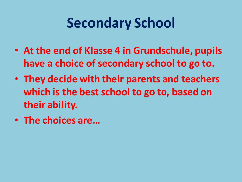 Secondary School At the end of Klasse 4 in Grundschule, pupils have a choice of secondary school to go to.