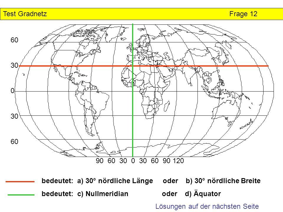 Test Gradnetz Frage 12 60. 30. 90 60 30 0 30 60 90 120. bedeutet: a) 30° nördliche Länge oder b) 30° nördliche Breite.