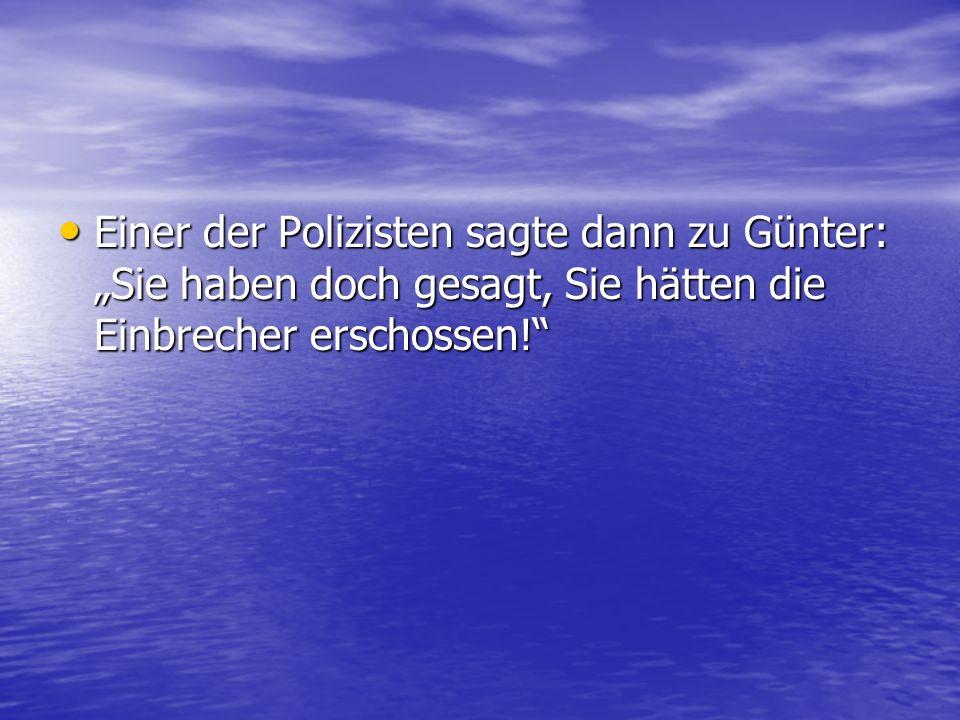 """Einer der Polizisten sagte dann zu Günter: """"Sie haben doch gesagt, Sie hätten die Einbrecher erschossen!"""