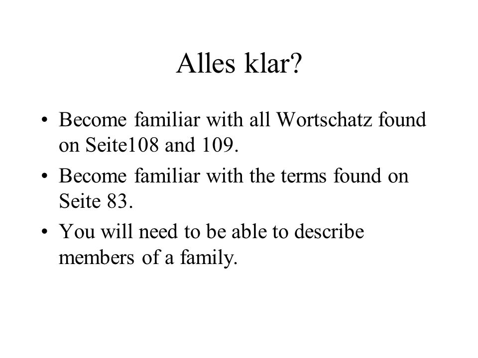 Alles klar Become familiar with all Wortschatz found on Seite108 and 109. Become familiar with the terms found on Seite 83.