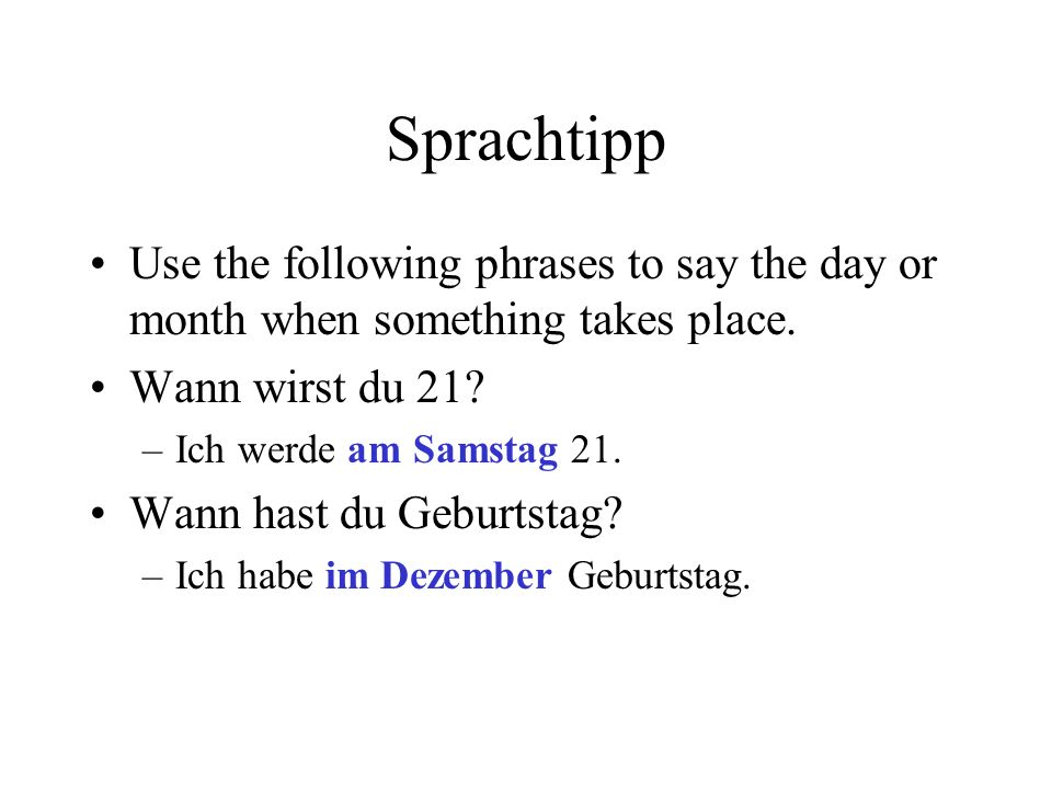 Sprachtipp Use the following phrases to say the day or month when something takes place. Wann wirst du 21