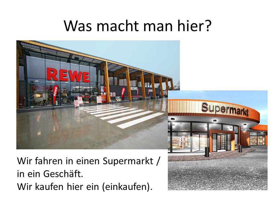 Was macht man hier Wir fahren in einen Supermarkt / in ein Geschäft.