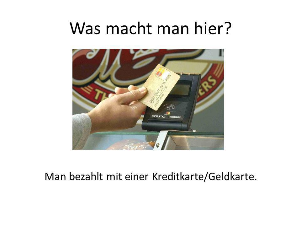 Was macht man hier Man bezahlt mit einer Kreditkarte/Geldkarte.