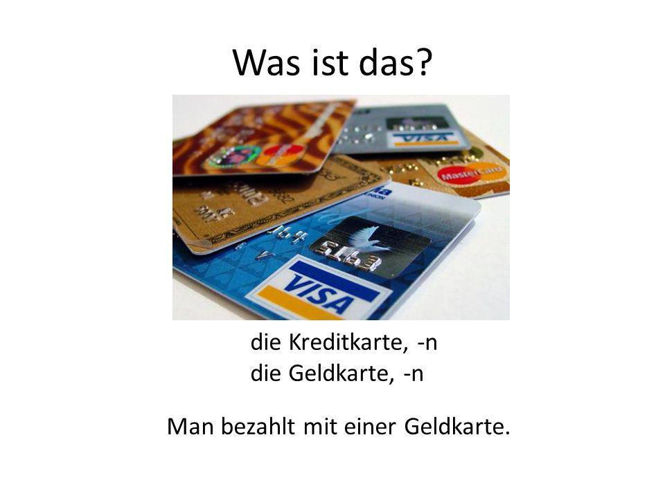 Was ist das die Kreditkarte, -n die Geldkarte, -n