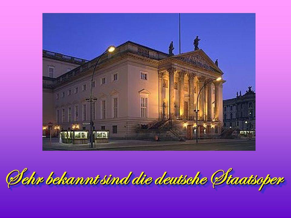 Sehr bekannt sind die deutsche Staatsoper