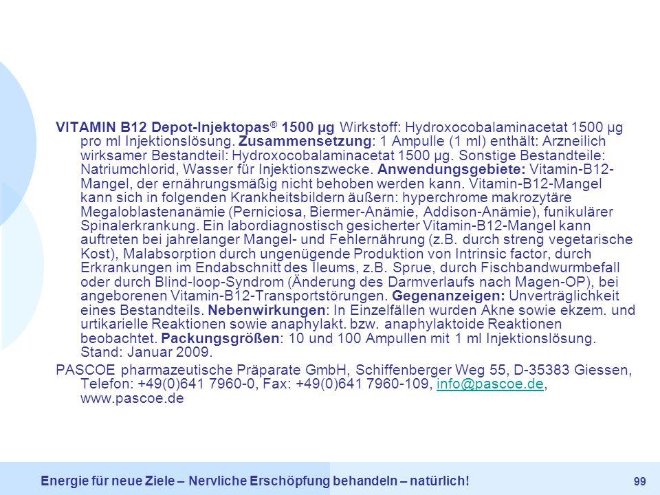VITAMIN B12 Depot-Injektopas® 1500 µg Wirkstoff: Hydroxocobalaminacetat 1500 µg pro ml Injektionslösung. Zusammensetzung: 1 Ampulle (1 ml) enthält: Arzneilich wirksamer Bestandteil: Hydroxocobalaminacetat 1500 µg. Sonstige Bestandteile: Natriumchlorid, Wasser für Injektionszwecke. Anwendungsgebiete: Vitamin-B12-Mangel, der ernährungsmäßig nicht behoben werden kann. Vitamin-B12-Mangel kann sich in folgenden Krankheitsbildern äußern: hyperchrome makrozytäre Megaloblastenanämie (Perniciosa, Biermer-Anämie, Addison-Anämie), funikulärer Spinalerkrankung. Ein labordiagnostisch gesicherter Vitamin-B12-Mangel kann auftreten bei jahrelanger Mangel- und Fehlernährung (z.B. durch streng vegetarische Kost), Malabsorption durch ungenügende Produktion von Intrinsic factor, durch Erkrankungen im Endabschnitt des Ileums, z.B. Sprue, durch Fischbandwurmbefall oder durch Blind-loop-Syndrom (Änderung des Darmverlaufs nach Magen-OP), bei angeborenen Vitamin-B12-Transportstörungen. Gegenanzeigen: Unverträglichkeit eines Bestandteils. Nebenwirkungen: In Einzelfällen wurden Akne sowie ekzem. und urtikarielle Reaktionen sowie anaphylakt. bzw. anaphylaktoide Reaktionen beobachtet. Packungsgrößen: 10 und 100 Ampullen mit 1 ml Injektionslösung. Stand: Januar 2009.